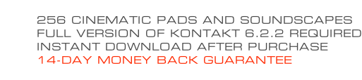 256 CINEMATIC PADS AND SOUNDSCAPES FULL VERSION OF KONTAKT 6.2.2 REQUIRED INSTANT DOWNLOAD AFTER PURCHASE 14-DAY MONEY BACK GUARANTEE