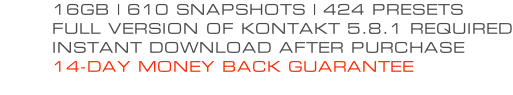16GB | 610 SNAPSHOTS | 424 PRESETS FULL VERSION OF KONTAKT 5.8.1 REQUIRED INSTANT DOWNLOAD AFTER PURCHASE 14-DAY MONEY BACK GUARANTEE